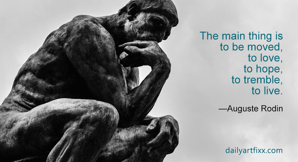 The main thing is to be moved, to love, to hope, to tremble, to live. —Auguste Rodin