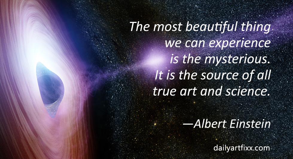 """The most beautiful thing we can experience is the mysterious. It is the source of all true art and science. He to whom the emotion is a stranger, who can no longer pause to wonder and stand wrapped in awe, is as good as dead —his eyes are closed."" —Albert Einstein"