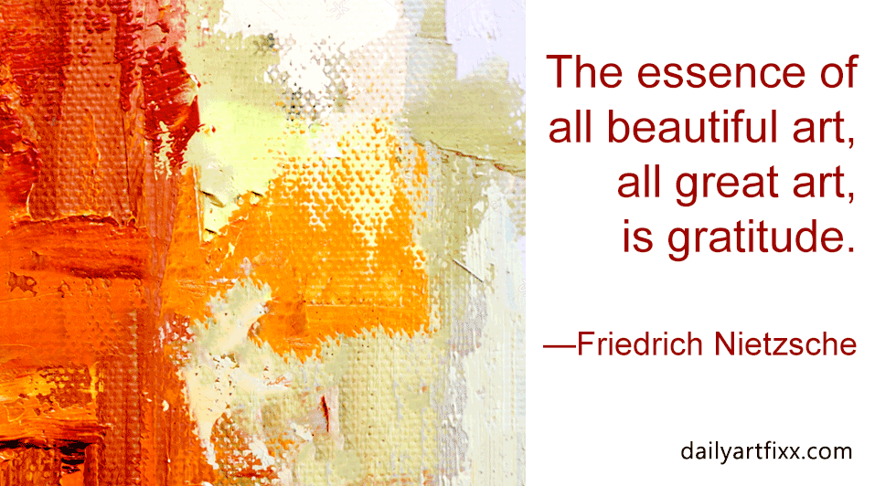 The essence of all beautiful art, all great art, is gratitude. — Friedrich Nietzsche