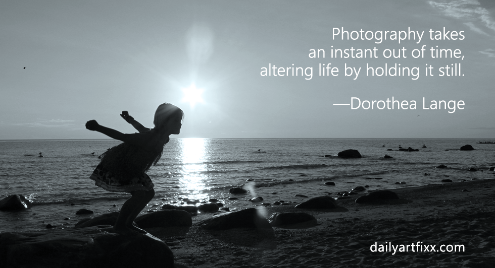 Photography takes an instant out of time, altering life by holding it still. —Dorothea Lange