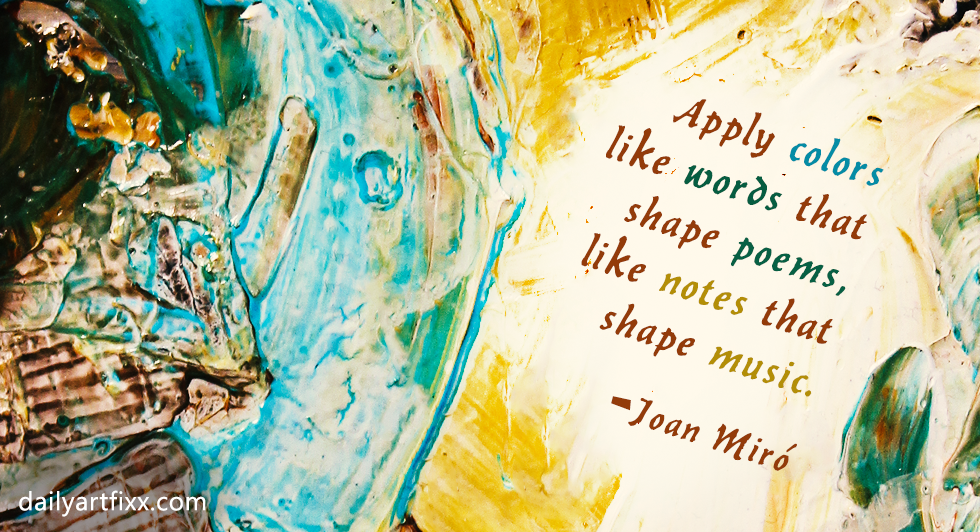 Apply colors like words that shape poems, like notes that shape music. Joan Miró