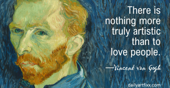There is nothing more truly artistic than to love people. —Vincent van Gogh