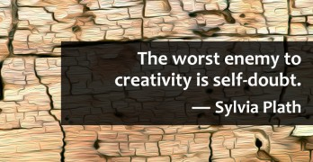 "The worst enemy to creativity is self-doubt."" ― Sylvia Plath"