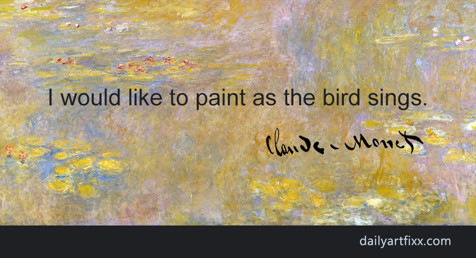 Art Quotes - I would like to paint as the bird sings. (Claude Monet)
